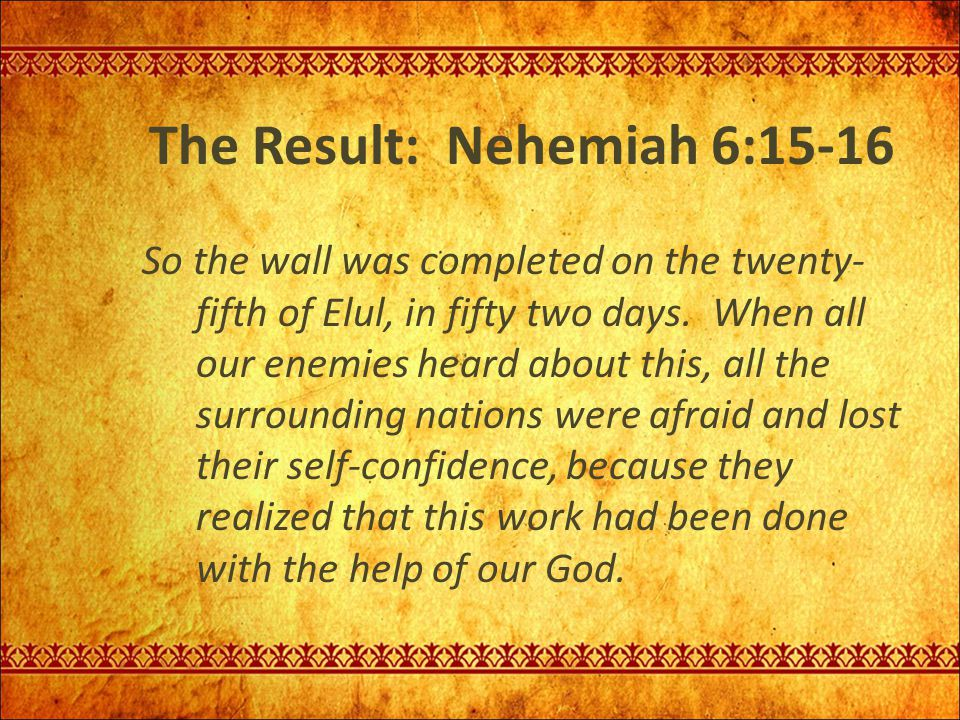 The Result: Nehemiah 6:15-16 So the wall was completed on the twenty- fifth of Elul, in fifty two days. When all our enemies heard about this, all the