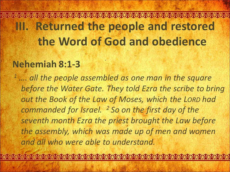III. Returned the people and restored the Word of God and obedience Nehemiah 8:1-3 1 …. all the people assembled as one man in the square before the W