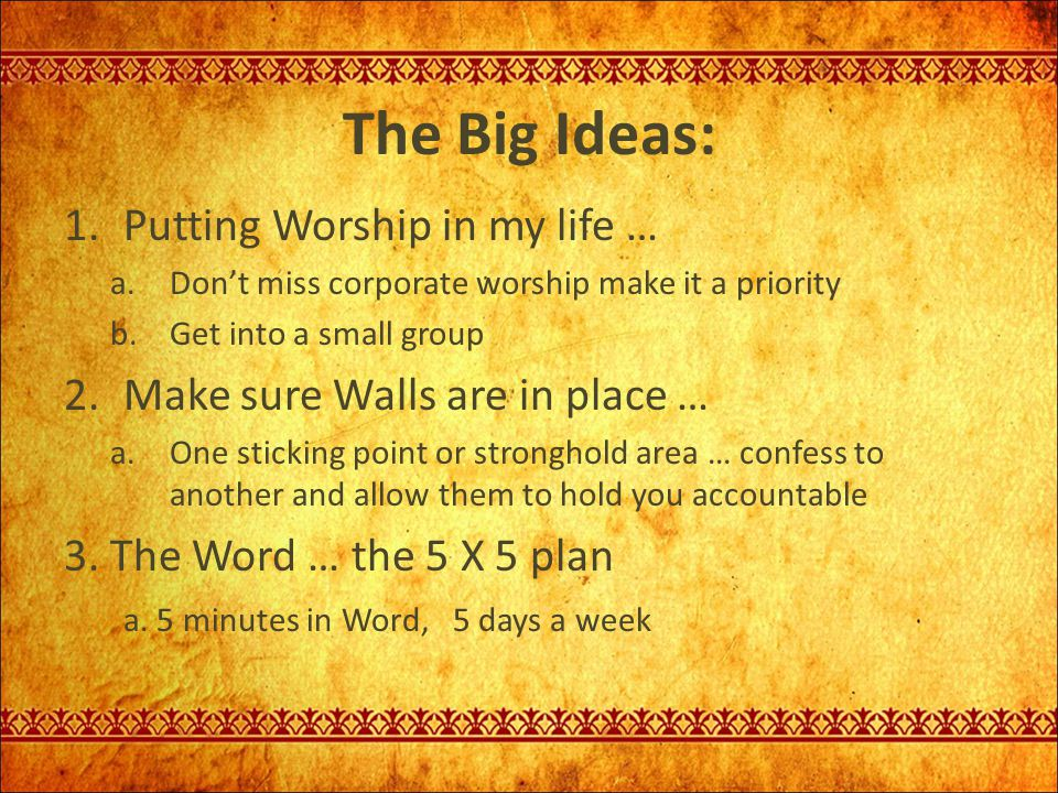The Big Ideas: 1.Putting Worship in my life … a.Don't miss corporate worship make it a priority b.Get into a small group 2.Make sure Walls are in plac