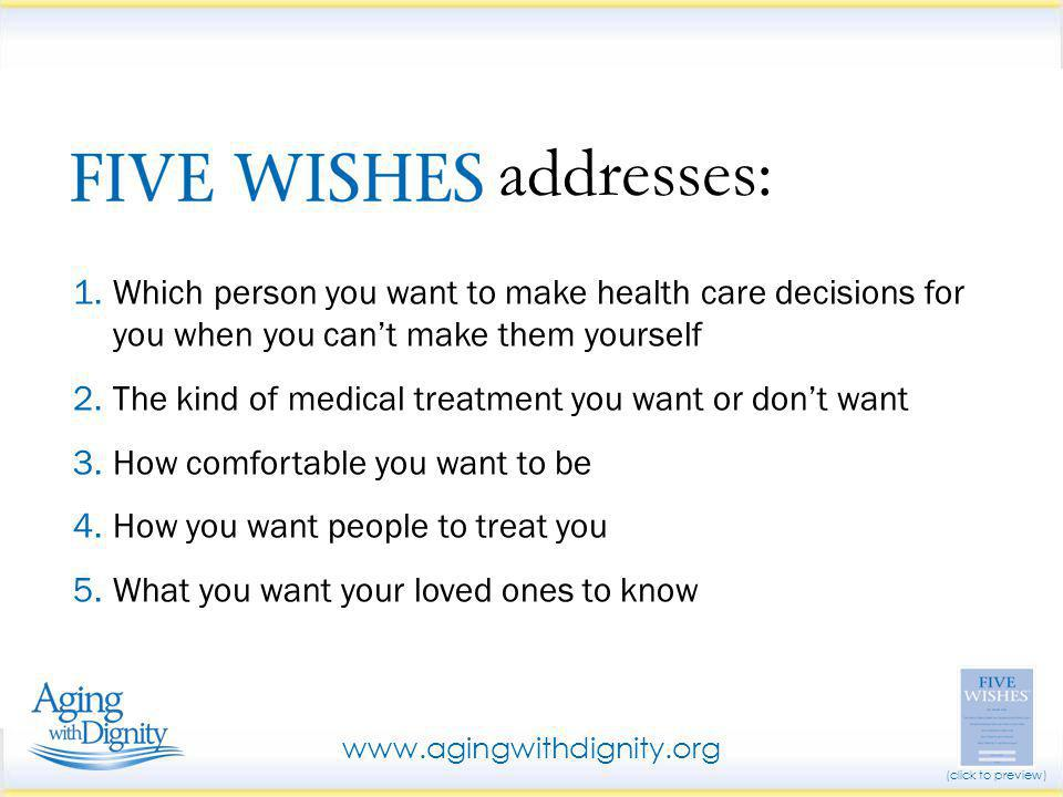 1.Which person you want to make health care decisions for you when you can't make them yourself 2.The kind of medical treatment you want or don't want 3.How comfortable you want to be 4.How you want people to treat you 5.What you want your loved ones to know addresses: www.agingwithdignity.org (click to preview)