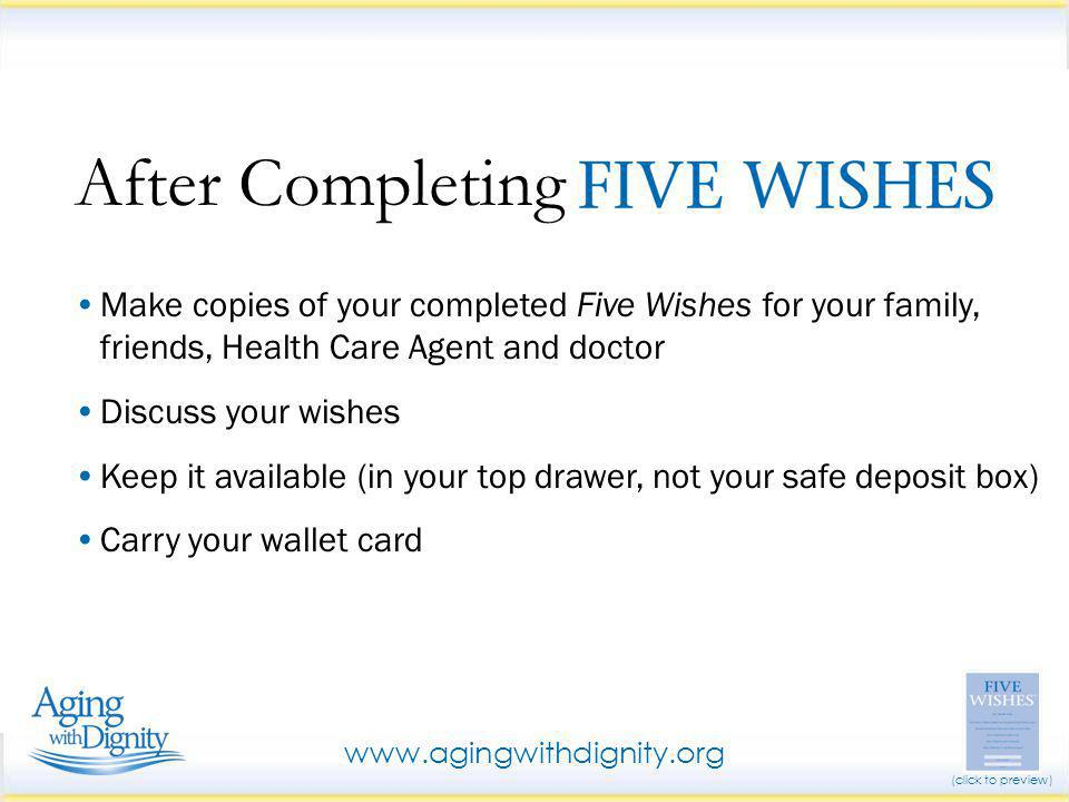 Make copies of your completed Five Wishes for your family, friends, Health Care Agent and doctor Discuss your wishes Keep it available (in your top dr