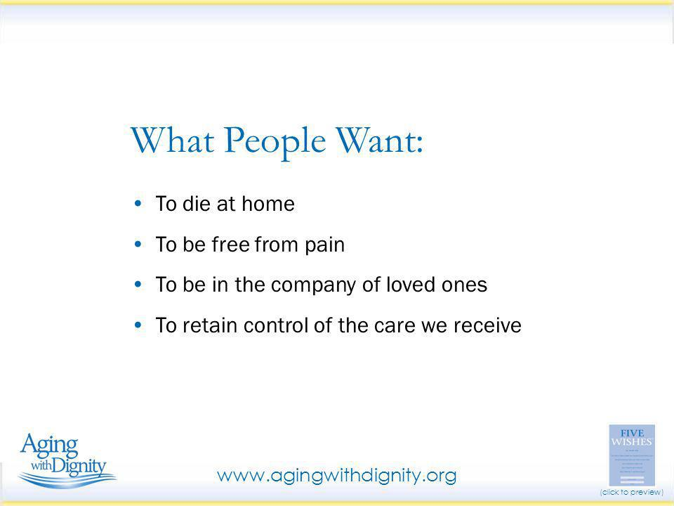 To die at home To be free from pain To be in the company of loved ones To retain control of the care we receive What People Want: www.agingwithdignity