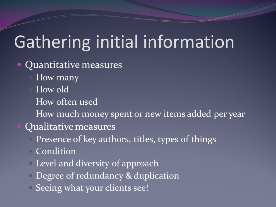 Gathering initial information Quantitative measures How many How old How often used How much money spent or new items added per year Qualitative measures Presence of key authors, titles, types of things Condition Level and diversity of approach Degree of redundancy & duplication Seeing what your clients see!