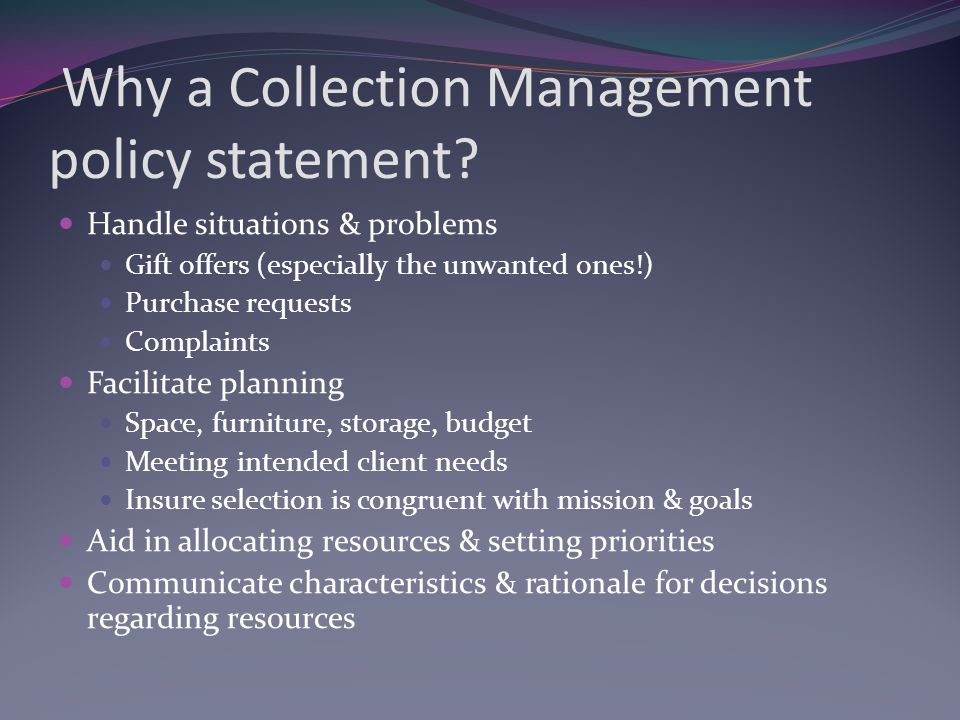 A policy helps us to: Define how our mission is to be translated into collections and resources Outline what belongs in our library Formats Subjects Levels Languages Relevance & timeliness Provide a context for our work that is unique to our community of clients & potential clients