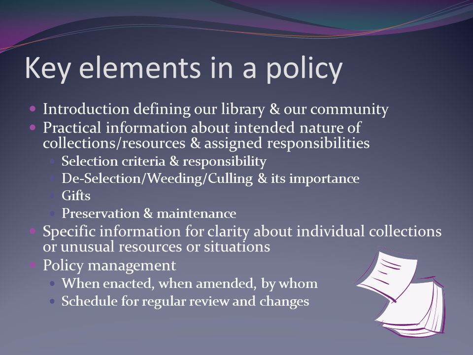 Key elements in a policy Introduction defining our library & our community Practical information about intended nature of collections/resources & assigned responsibilities Selection criteria & responsibility De-Selection/Weeding/Culling & its importance Gifts Preservation & maintenance Specific information for clarity about individual collections or unusual resources or situations Policy management When enacted, when amended, by whom Schedule for regular review and changes