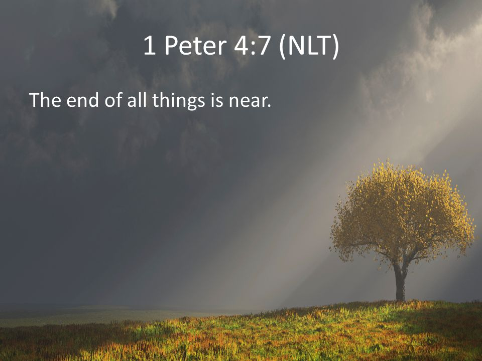 1 Peter 4:7 (NLT) The end of all things is near.