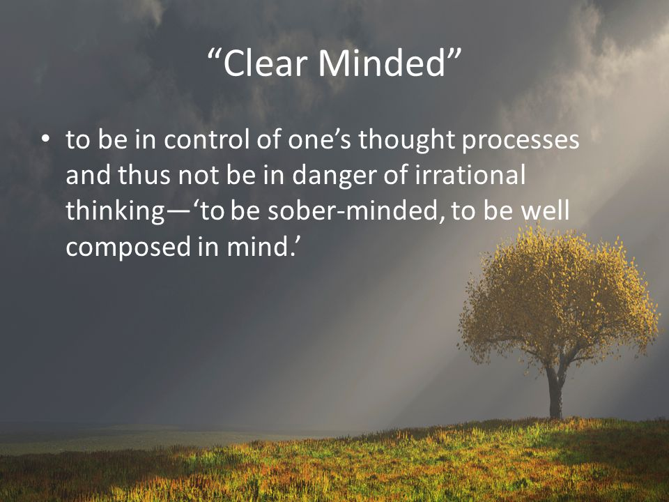 Clear Minded to be in control of one's thought processes and thus not be in danger of irrational thinking—'to be sober-minded, to be well composed in mind.'