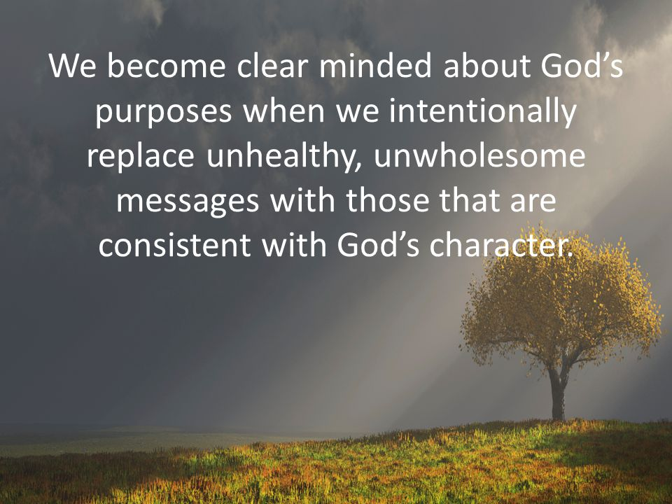 We become clear minded about God's purposes when we intentionally replace unhealthy, unwholesome messages with those that are consistent with God's character.