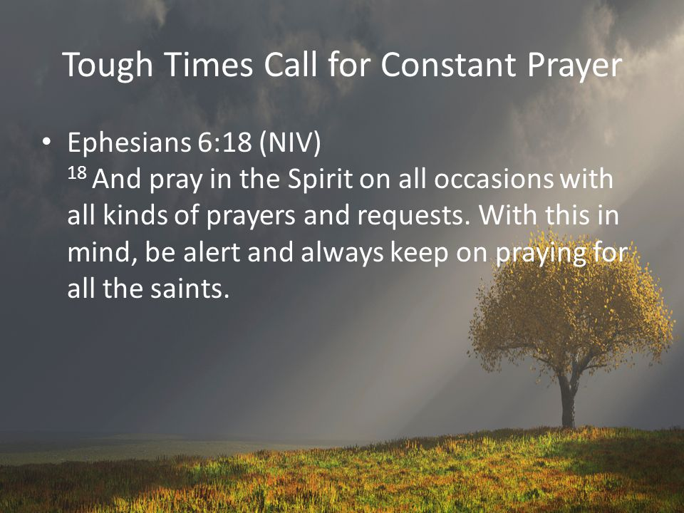Tough Times Call for Constant Prayer Ephesians 6:18 (NIV) 18 And pray in the Spirit on all occasions with all kinds of prayers and requests.