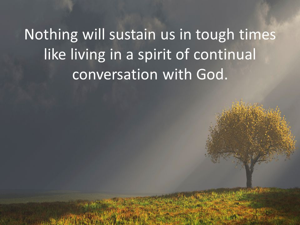 Nothing will sustain us in tough times like living in a spirit of continual conversation with God.