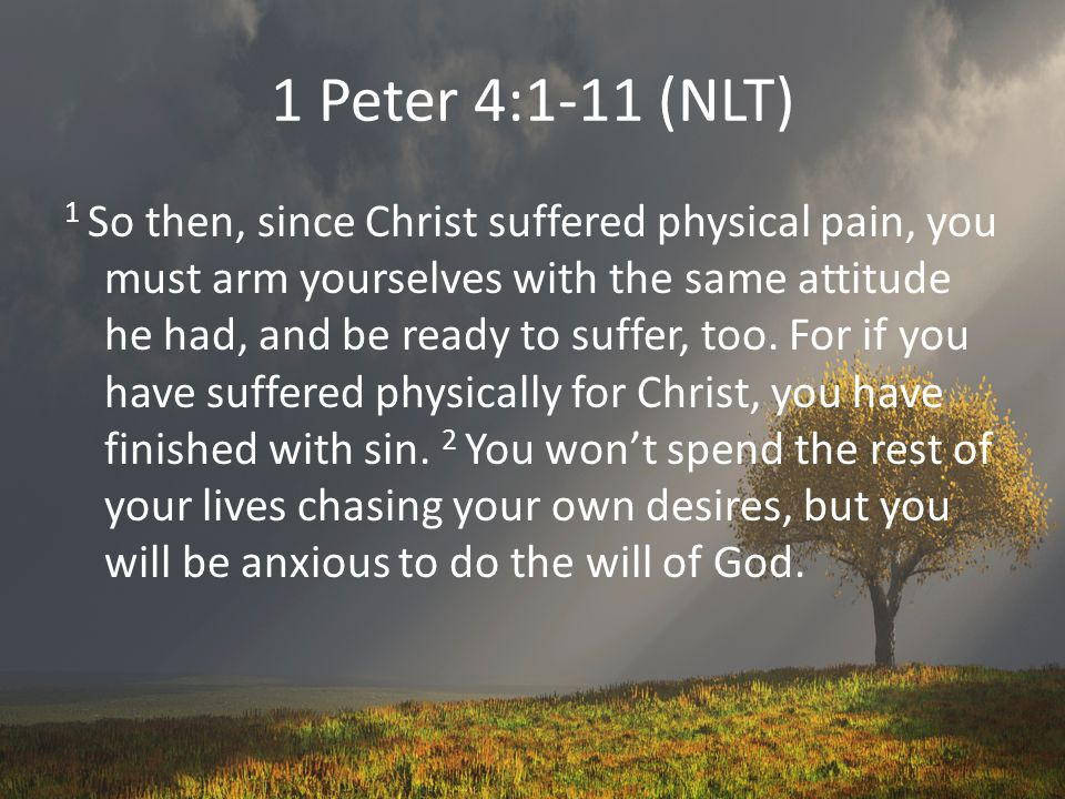 1 Peter 4:1-11 (NLT) 1 So then, since Christ suffered physical pain, you must arm yourselves with the same attitude he had, and be ready to suffer, too.