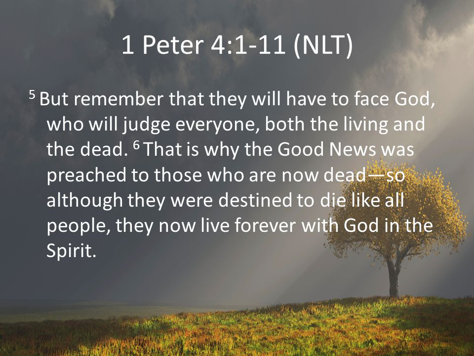 1 Peter 4:1-11 (NLT) 5 But remember that they will have to face God, who will judge everyone, both the living and the dead.