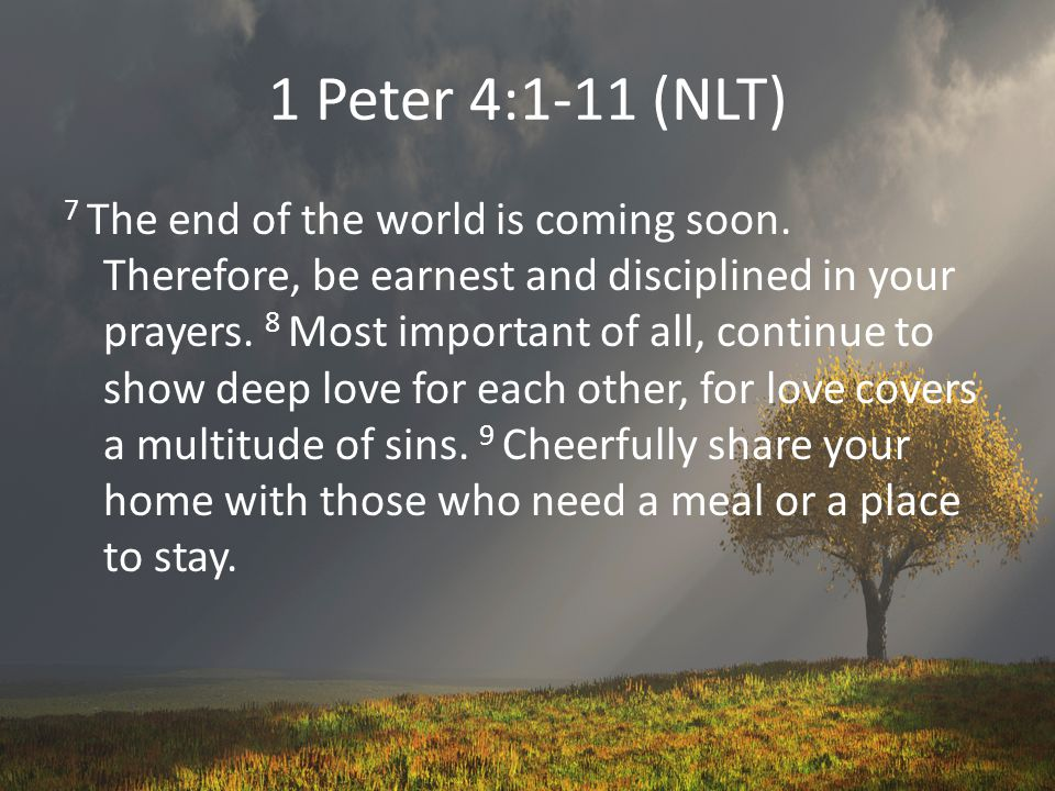 1 Peter 4:1-11 (NLT) 7 The end of the world is coming soon.