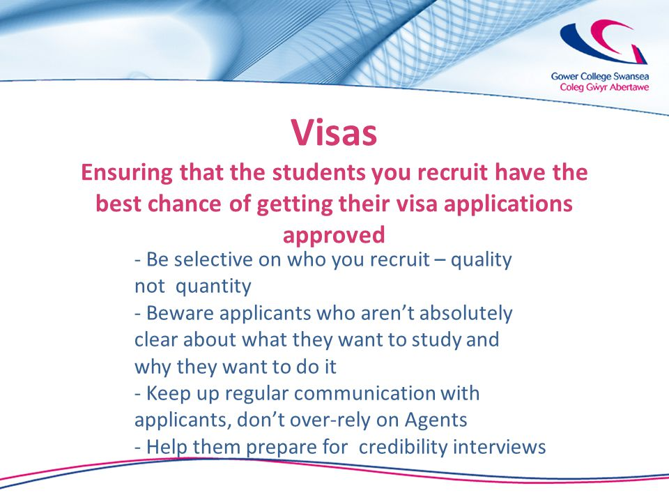 Visas Ensuring that the students you recruit have the best chance of getting their visa applications approved - Be selective on who you recruit – quality not quantity - Beware applicants who aren't absolutely clear about what they want to study and why they want to do it - Keep up regular communication with applicants, don't over-rely on Agents - Help them prepare for credibility interviews