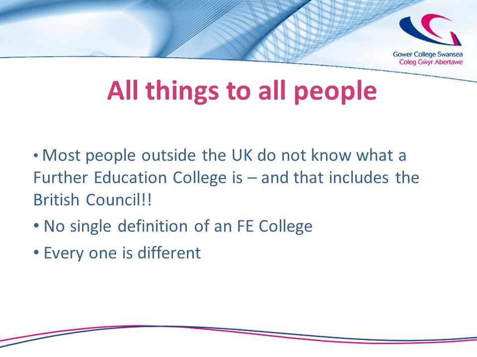 All things to all people Most people outside the UK do not know what a Further Education College is – and that includes the British Council!.