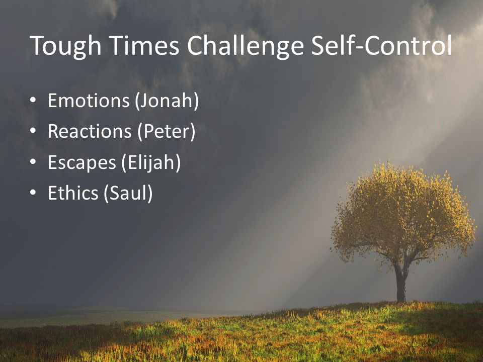 Tough Times Challenge Self-Control Emotions (Jonah) Reactions (Peter) Escapes (Elijah) Ethics (Saul)