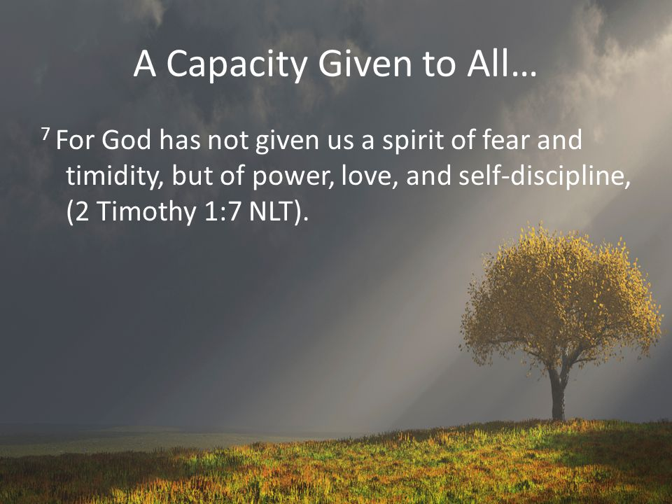A Capacity Given to All… 7 For God has not given us a spirit of fear and timidity, but of power, love, and self-discipline, (2 Timothy 1:7 NLT).