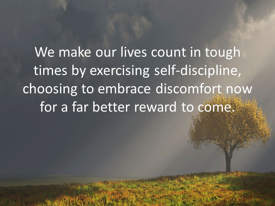 We make our lives count in tough times by exercising self-discipline, choosing to embrace discomfort now for a far better reward to come.