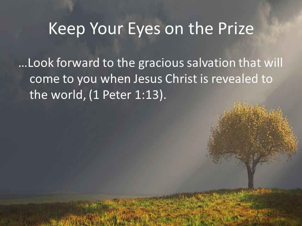 Keep Your Eyes on the Prize …Look forward to the gracious salvation that will come to you when Jesus Christ is revealed to the world, (1 Peter 1:13).