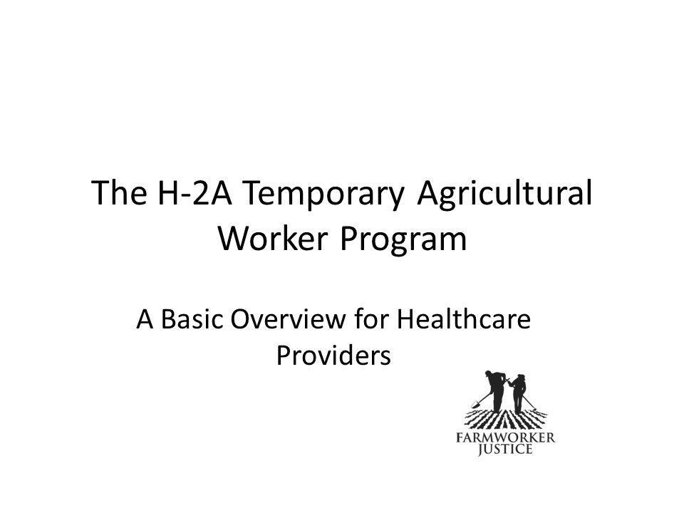 The H-2A Temporary Agricultural Worker Program A Basic Overview for Healthcare Providers