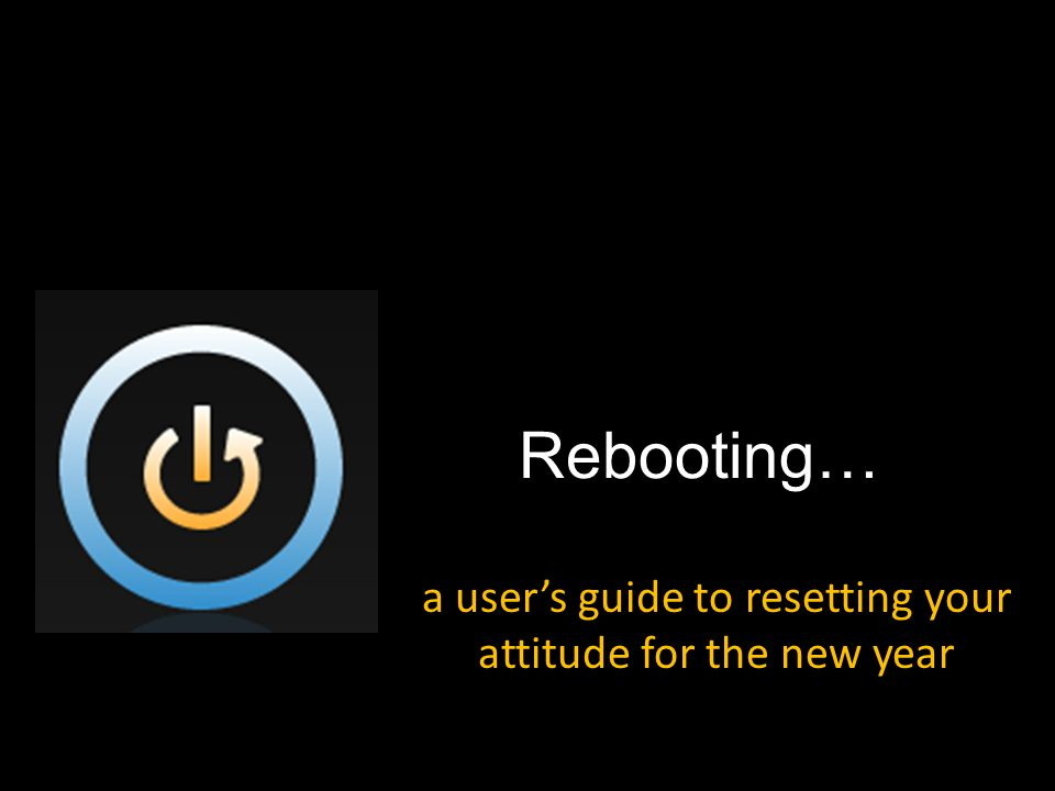 Rebooting… a user's guide to resetting your attitude for the new year