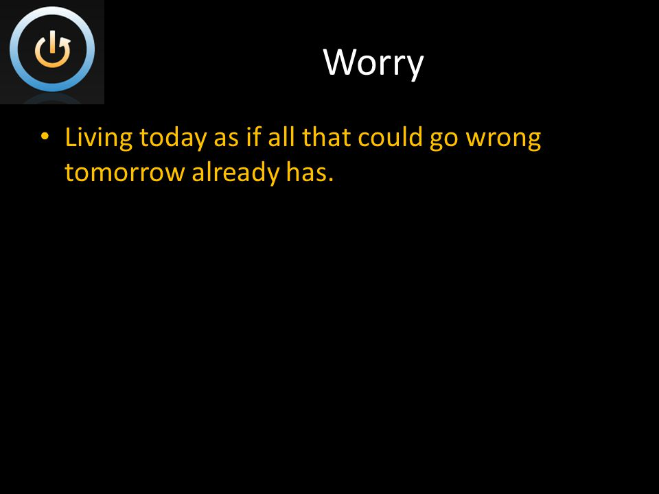 Worry Living today as if all that could go wrong tomorrow already has.