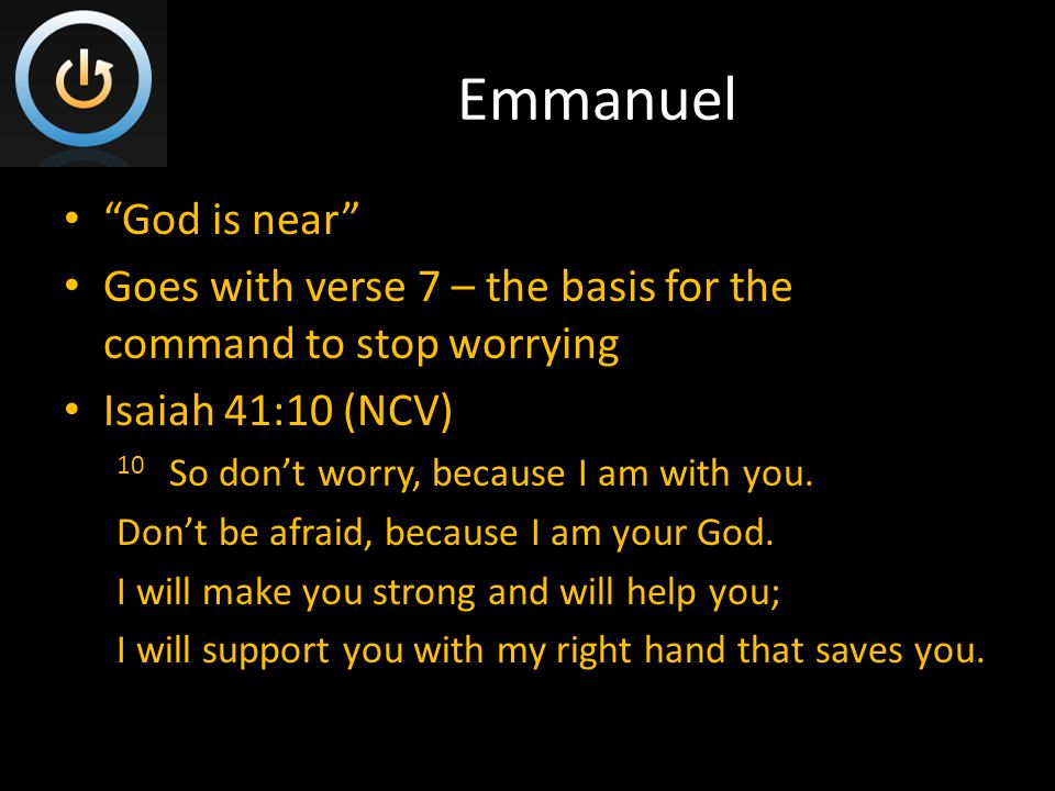 Emmanuel God is near Goes with verse 7 – the basis for the command to stop worrying Isaiah 41:10 (NCV) 10 So don't worry, because I am with you.