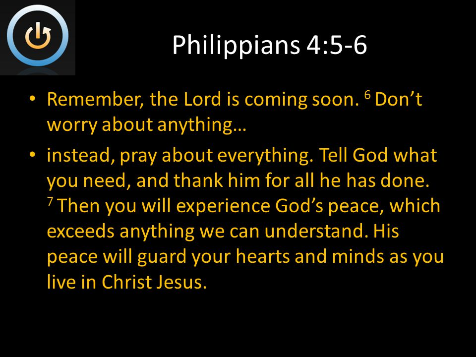 Philippians 4:5-6 Remember, the Lord is coming soon.