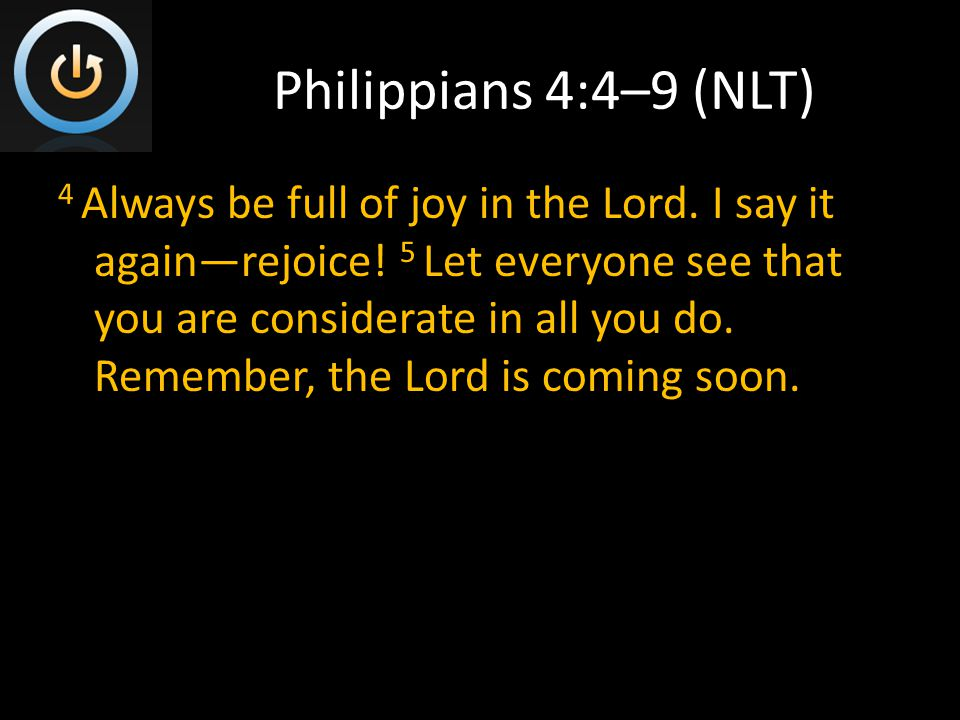 Philippians 4:4–9 (NLT) 4 Always be full of joy in the Lord.