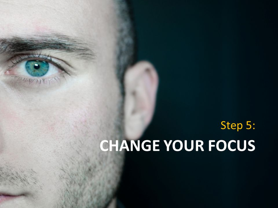 CHANGE YOUR FOCUS Step 5: