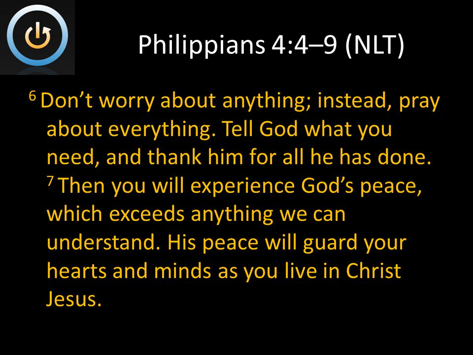 Philippians 4:4–9 (NLT) 6 Don't worry about anything; instead, pray about everything.