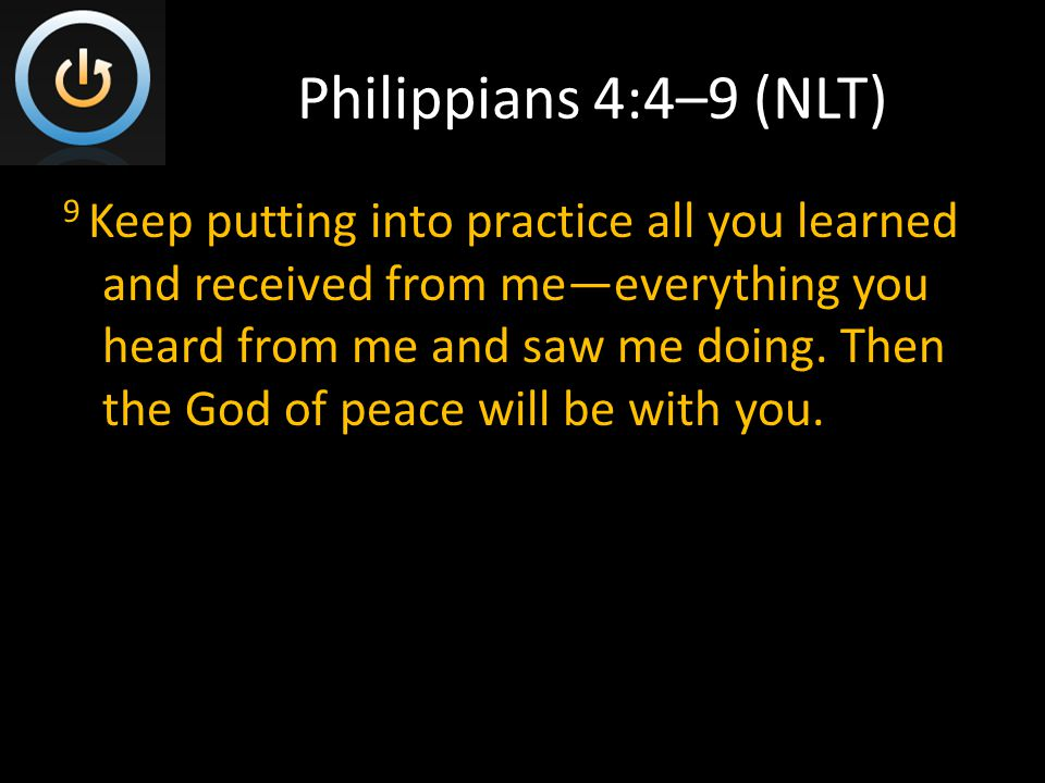 Philippians 4:4–9 (NLT) 9 Keep putting into practice all you learned and received from me—everything you heard from me and saw me doing.