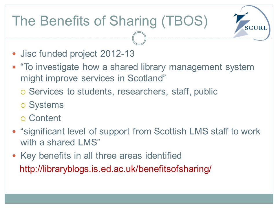 The Benefits of Sharing (TBOS) Jisc funded project 2012-13 To investigate how a shared library management system might improve services in Scotland  Services to students, researchers, staff, public  Systems  Content significant level of support from Scottish LMS staff to work with a shared LMS Key benefits in all three areas identified http://libraryblogs.is.ed.ac.uk/benefitsofsharing/