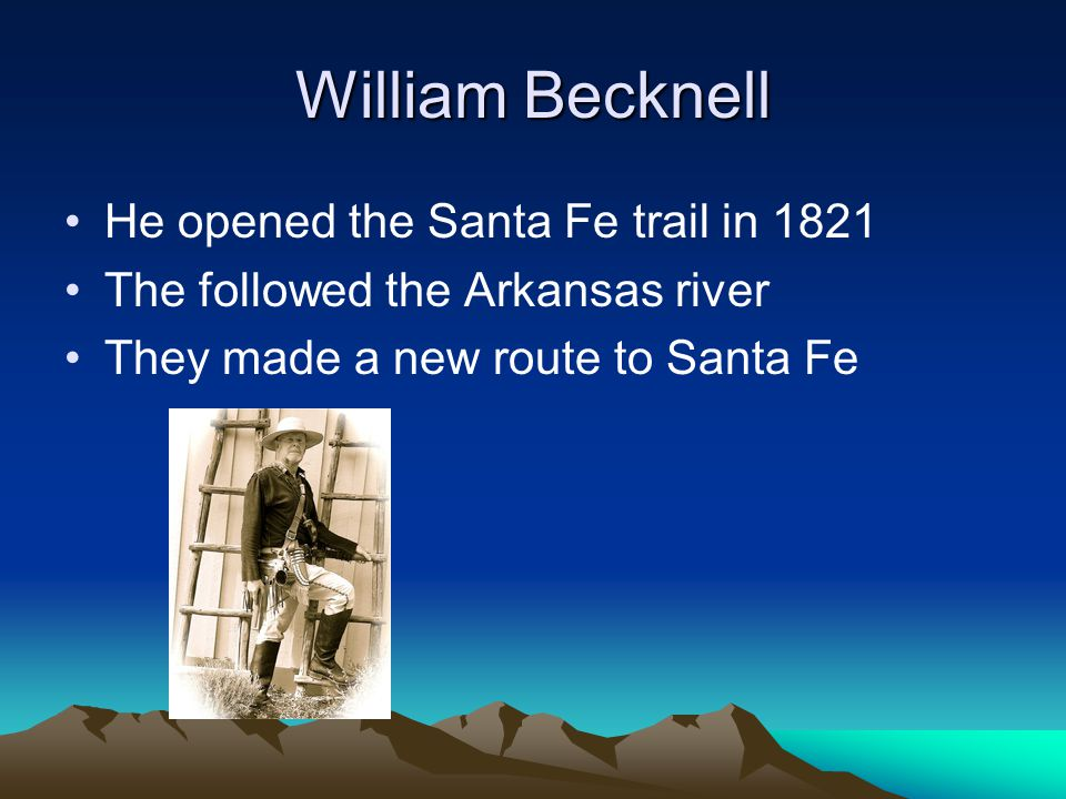 William Becknell He opened the Santa Fe trail in 1821 The followed the Arkansas river They made a new route to Santa Fe