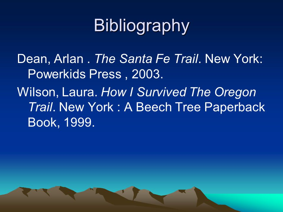 Bibliography Dean, Arlan. The Santa Fe Trail. New York: Powerkids Press, 2003.