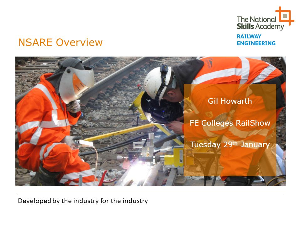 NSARE Overview Developed by the industry for the industry Gil Howarth FE Colleges RailShow Tuesday 29 th January