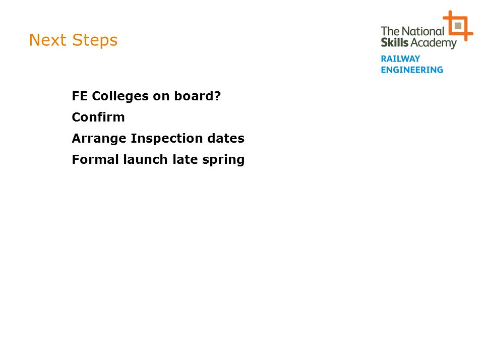Next Steps FE Colleges on board? Confirm Arrange Inspection dates Formal launch late spring