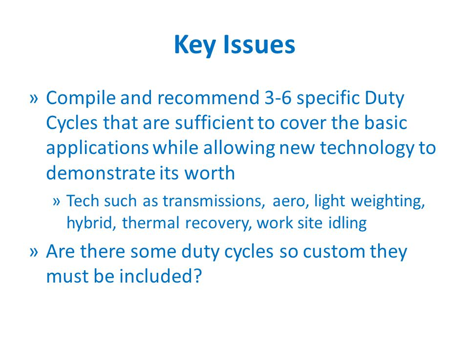 Key Issues »Compile and recommend 3-6 specific Duty Cycles that are sufficient to cover the basic applications while allowing new technology to demonstrate its worth »Tech such as transmissions, aero, light weighting, hybrid, thermal recovery, work site idling »Are there some duty cycles so custom they must be included