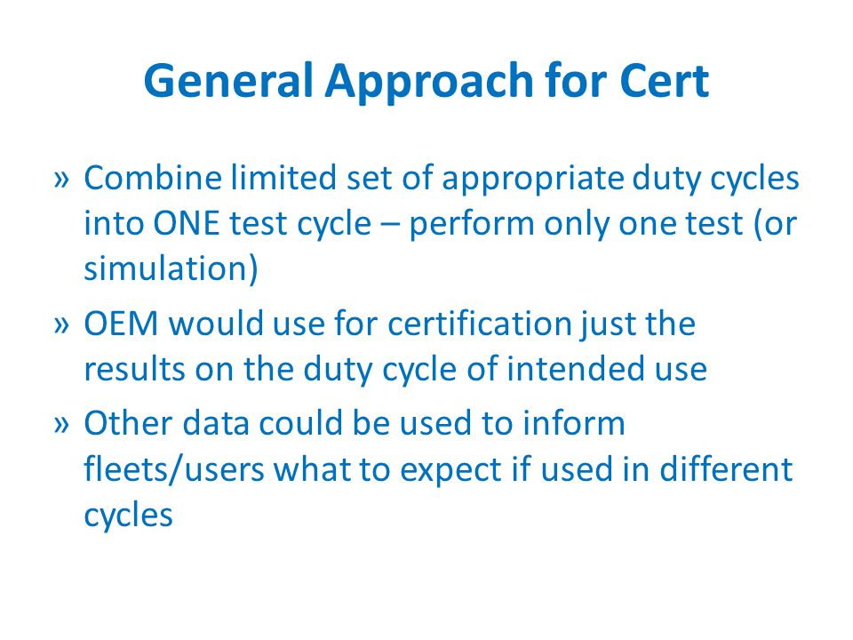 General Approach for Cert »Combine limited set of appropriate duty cycles into ONE test cycle – perform only one test (or simulation) »OEM would use for certification just the results on the duty cycle of intended use »Other data could be used to inform fleets/users what to expect if used in different cycles