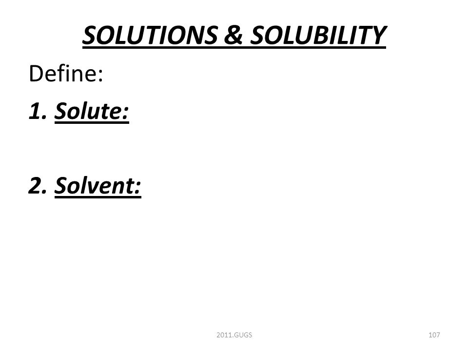 SOLUTIONS & SOLUBILITY Define: 1.Solute: 2.Solvent: 2011.GUGS107