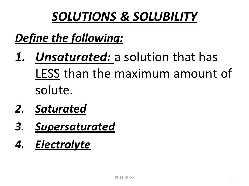 SOLUTIONS & SOLUBILITY Define the following: 1.Unsaturated: a solution that has LESS than the maximum amount of solute.