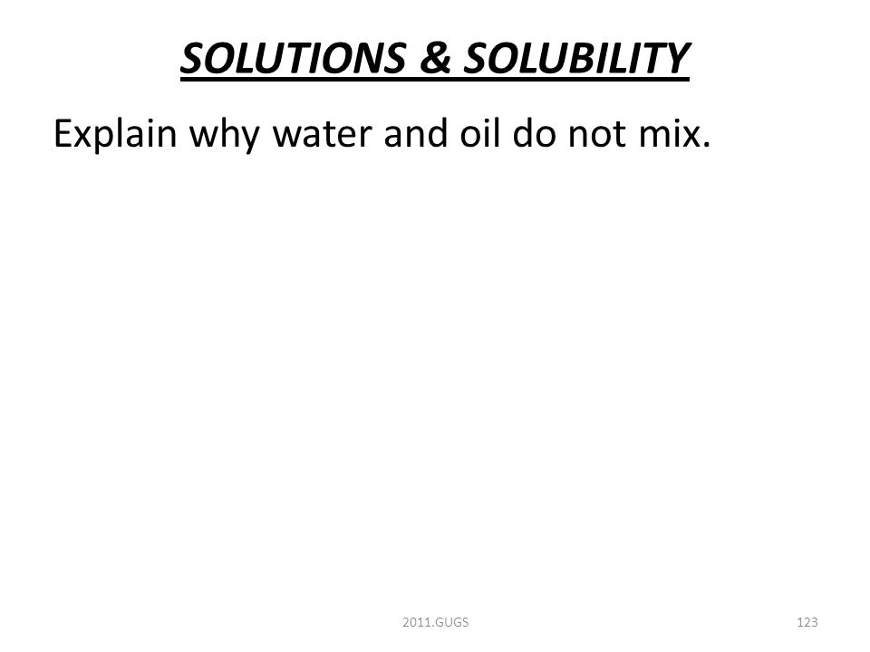 SOLUTIONS & SOLUBILITY Explain why water and oil do not mix. 2011.GUGS123