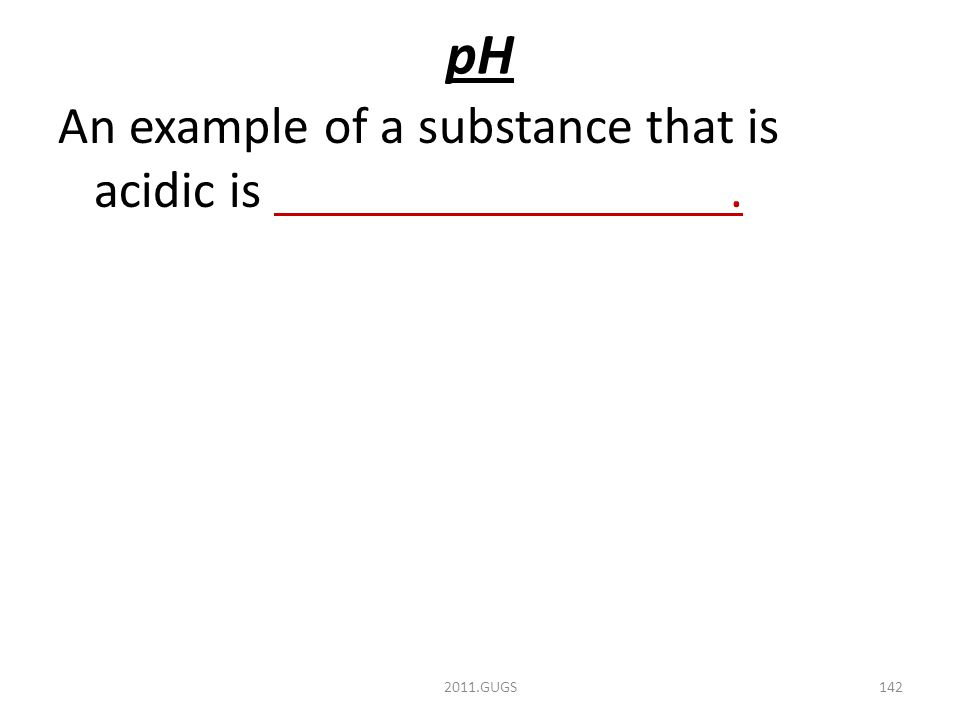 pH An example of a substance that is acidic is. 2011.GUGS142