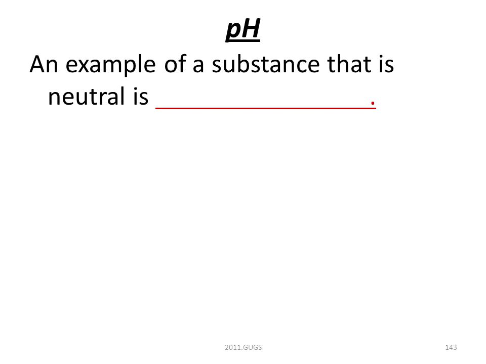 pH An example of a substance that is neutral is. 2011.GUGS143