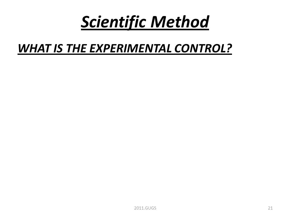 Scientific Method WHAT IS THE EXPERIMENTAL CONTROL 2011.GUGS21
