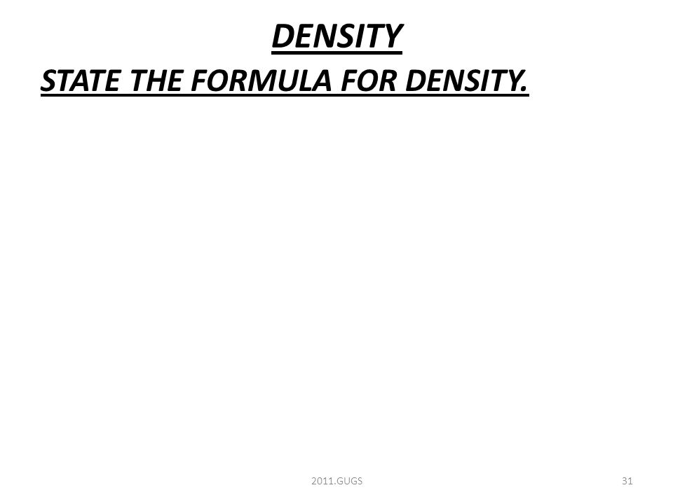 DENSITY STATE THE FORMULA FOR DENSITY. 2011.GUGS31