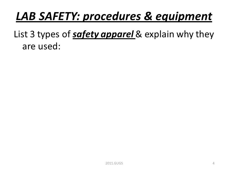 LAB SAFETY: procedures & equipment List 3 types of safety apparel & explain why they are used: 2011.GUGS4