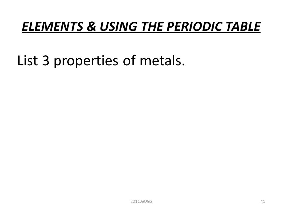 ELEMENTS & USING THE PERIODIC TABLE List 3 properties of metals. 2011.GUGS41