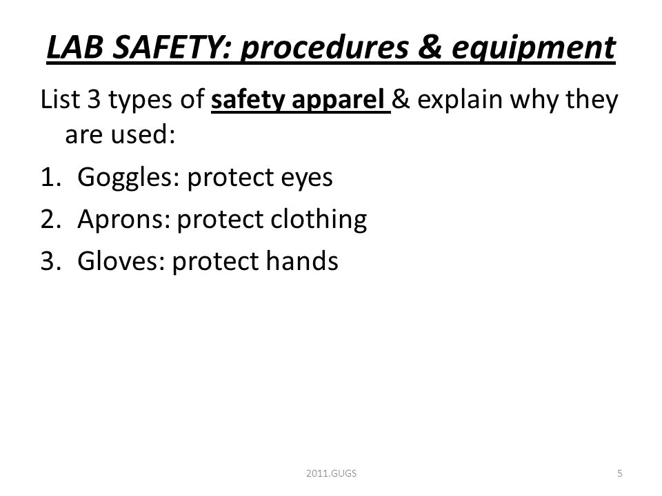 LAB SAFETY: procedures & equipment List 3 types of safety apparel & explain why they are used: 1.Goggles: protect eyes 2.Aprons: protect clothing 3.Gloves: protect hands 2011.GUGS5