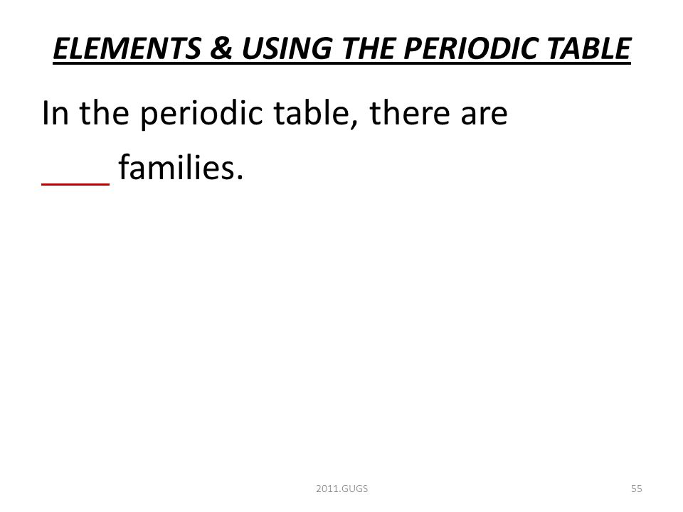 ELEMENTS & USING THE PERIODIC TABLE 2011.GUGS55 In the periodic table, there are families.